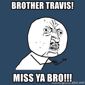Y U No - Brother Travis! Miss ya BRO!!!
