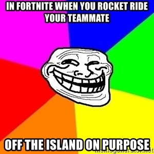 Trollface - In fortnite when you rocket ride your teammate off the island on purpose
