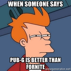 Futurama Fry - when someone says pub-g is better than fornite
