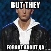Eminem - but they forgot about QA