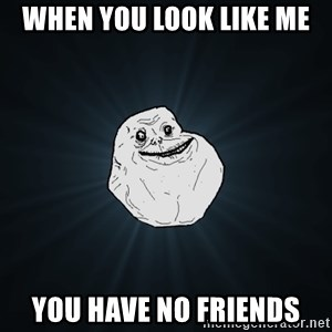 Forever Alone - when you look like me  you have no friends