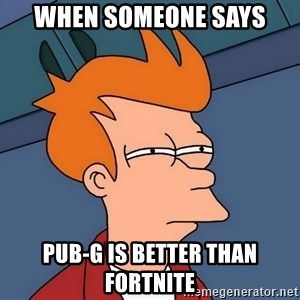 Futurama Fry - when someone says pub-g is better than fortnite