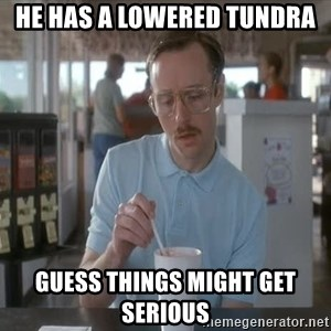 so i guess you could say things are getting pretty serious - He has a lowered Tundra guess things might get serious