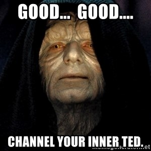 Star Wars Emperor - Good...  Good.... Channel your inner Ted.