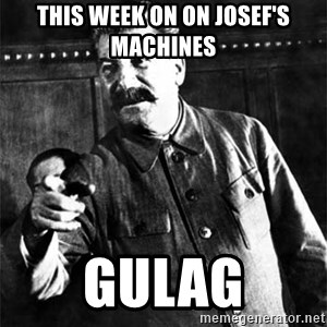 Joseph Stalin - THIS WEEK ON ON JOSEF'S MACHINES GULAG