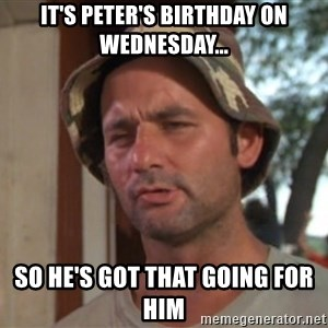 So I got that going on for me, which is nice - It's peter's birthday on Wednesday... so he's got that going for him