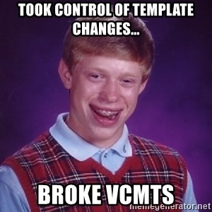 Bad Luck Brian - Took control of template changes... broke vCMTS
