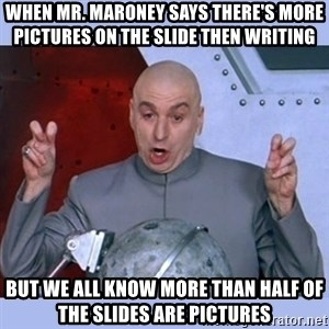Dr Evil meme - When Mr. Maroney says there's more pictures on the slide then writing But we all know more than half of the slides are pictures