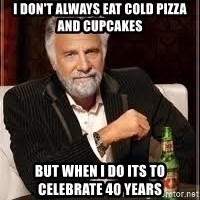 I don't always guy meme - I don't always eat Cold Pizza and CupCakes But when I do its to celebrate 40 years