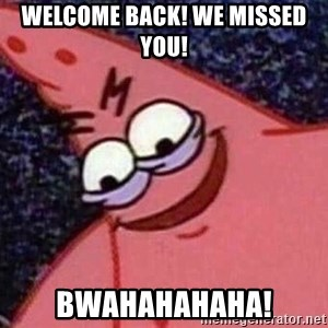 Evil patrick125 - Welcome back! WE missed you! BWAHAHAHAHA!