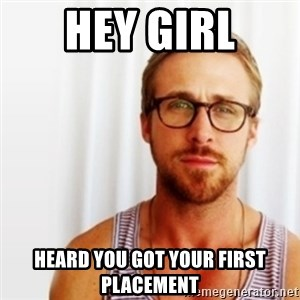 Ryan Gosling Hey  - hey Girl Heard you got your first placement