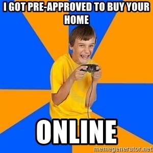 Annoying Gamer Kid - I got Pre-approved to buy your home ONLINE