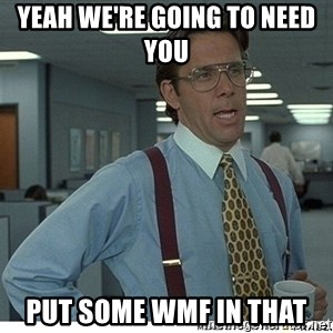 That would be great - YEAH WE'RE GOING TO NEED YOU  PUT SOME WMF IN THAT