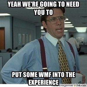 That would be great - YEAH WE'RE GOING TO NEED  YOU TO PUT SOME WMF INTO THE EXPERIENCE