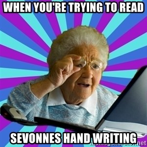 old lady - When you're trying to read sevonnes hand writing