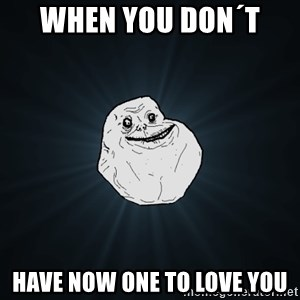 Forever Alone - when you don´t  have now one to love you