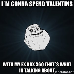 Forever Alone - I´m gonna spend valentins  with my ex box 360 that´s what in talking about