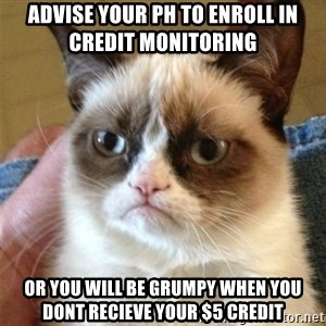 Grumpy Cat  - advise your ph to enroll in credit monitoring  or you will be grumpy when you dont recieve your $5 credit