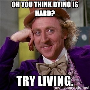 Willy Wonka - Oh you think dying is hard? try living.