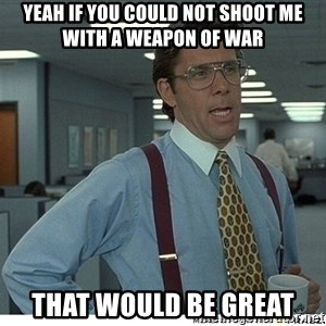 That would be great - Yeah if you could not shoot me with a weapon of war that would be great