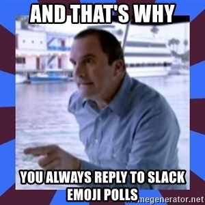 J walter weatherman - and that's why you always reply to slack emoji polls