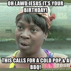 Everybody got time for that - Oh Lawd Jesus it's your birthday! This calls for a cold pop & a BBQ!