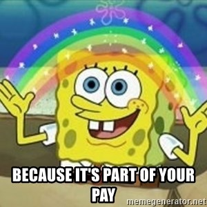 Spongebob - Because it's part of your pay