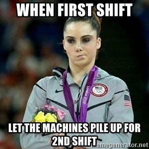 McKayla Maroney Not Impressed - When first shift  Let the machines pile up for 2nd shift