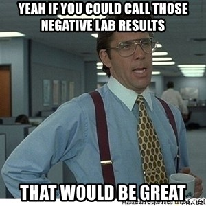 That would be great - Yeah if you could call those negative lab results That would be great