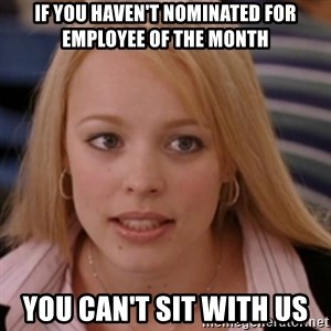 mean girls - If you haven't nominated for Employee of the Month You can't sit with us