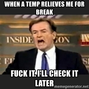 Angry Bill O'Reilly - When a temp relieves me for break Fuck it. I'll check it later