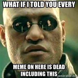What If I Told You - what if i told you every meme on here is dead including this