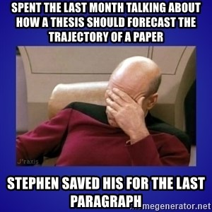 Picard facepalm  - spent the last month talking about how a thesis should forecast the trajectory of a paper stephen saved his for the last paragraph