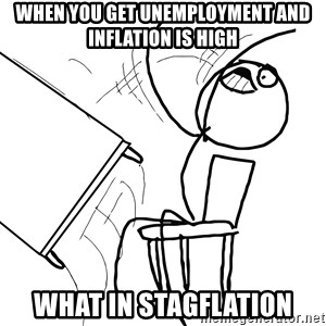 Desk Flip Rage Guy - When you get unemployment and inflation is high What in stagflation