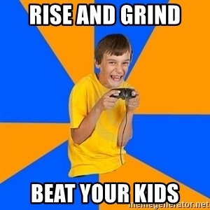Annoying Gamer Kid - Rise and Grind  Beat your kids