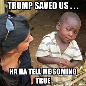 Skeptical 3rd World Kid - Trump saved us . . . ha ha tell me soming true