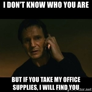 liam neeson taken - I don't know who you are but if you take my office supplies, I will find you