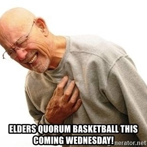 Old Man Heart Attack - elders quorum basketball this coming wednesday!