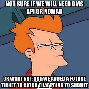 Futurama Fry - not sure if we will need DMS API or Nomad or what not, but we added a future ticket to catch that prior to submit