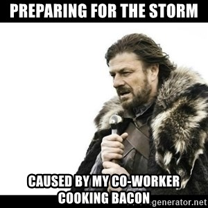 Winter is Coming - Preparing for the storm Caused by my co-worker cooking bacon