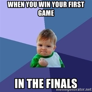 Success Kid - when you win your first game in the finals