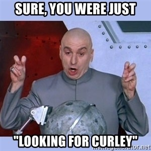 "Dr Evil meme - sure, you were just ""looking for curley"""