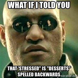 "What If I Told You - What if I told you That 'Stressed"" is ""Desserts"" spelled backwards"