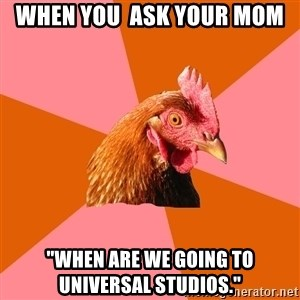 "Anti Joke Chicken - When you  ask your mom ""when are we going to Universal Studios."""