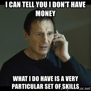 I will Find You Meme - I can tell you I don't have money What I do have is a very particular set of skills