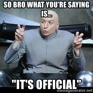 """dr. evil quotation marks - so bro what you're saying is... """"it's official"""""""