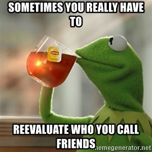 Kermit The Frog Drinking Tea - Sometimes you really have to Reevaluate who you call FRIENDS