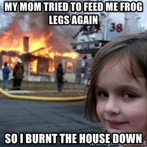 Disaster Girl - My mom tried to feed me frog legs again  so i burnt the house down