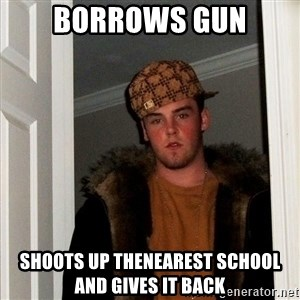 Scumbag Steve - borrows gun shoots up thenearest school and gives it back