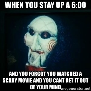 SAW - I wanna play a game - When you stay up a 6:00 And you forgot you watched a  scary movie and you cant get it out of your mind